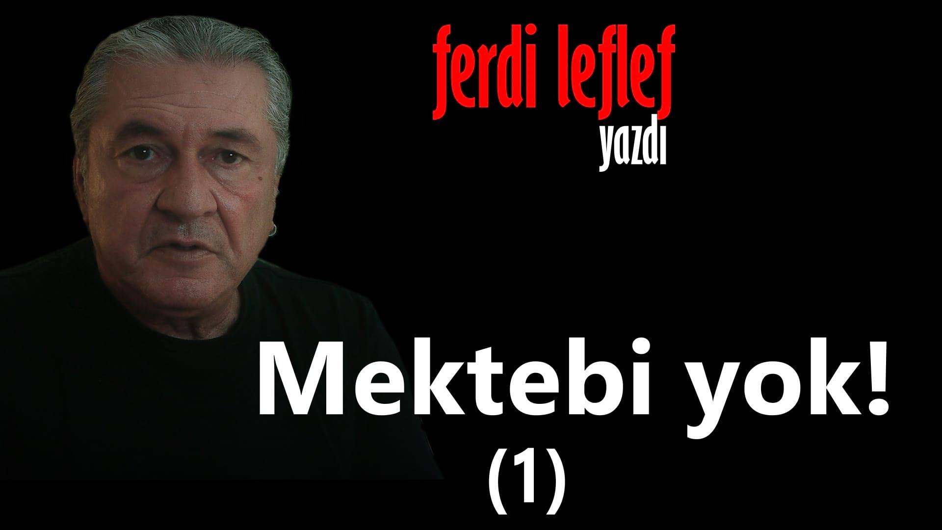 Mektebi yok - Ferdi Leflef yazdı